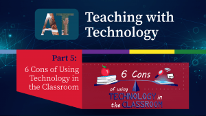 Teaching with Technology Part 5: 6 Cons of Using Technology in the Classroom
